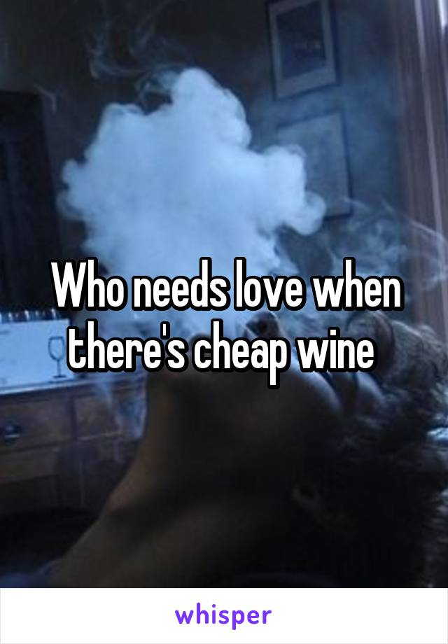 Who needs love when there's cheap wine
