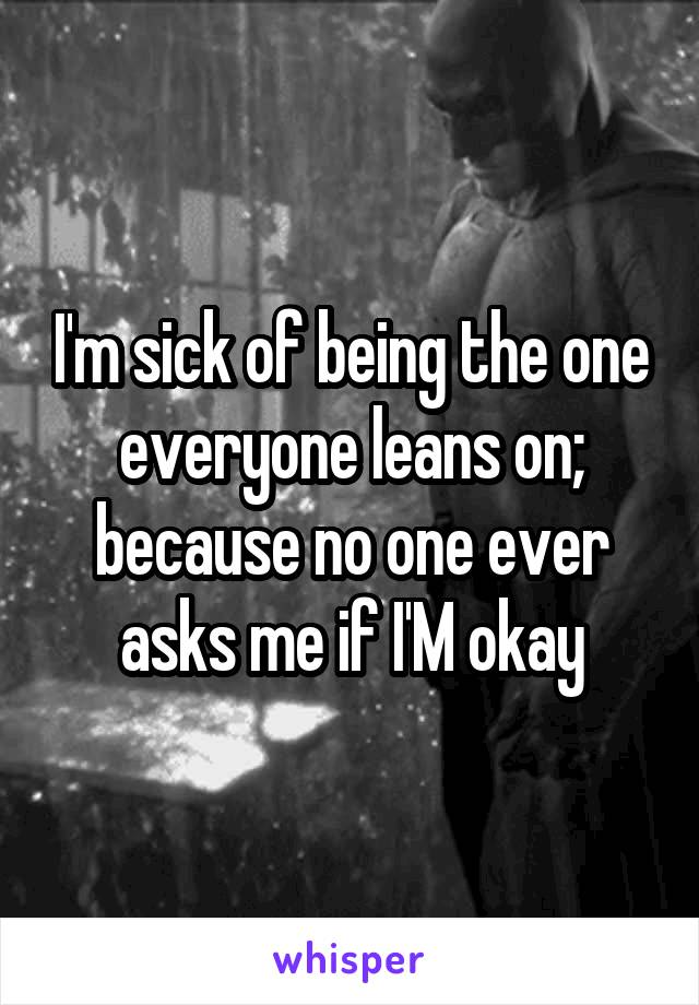 I'm sick of being the one everyone leans on; because no one ever asks me if I'M okay