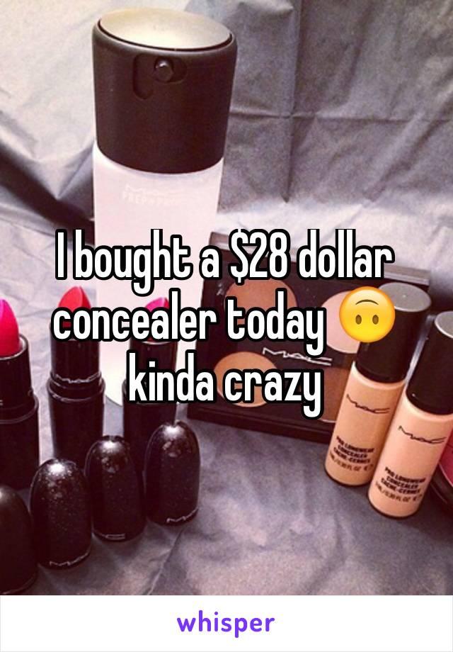 I bought a $28 dollar concealer today 🙃 kinda crazy