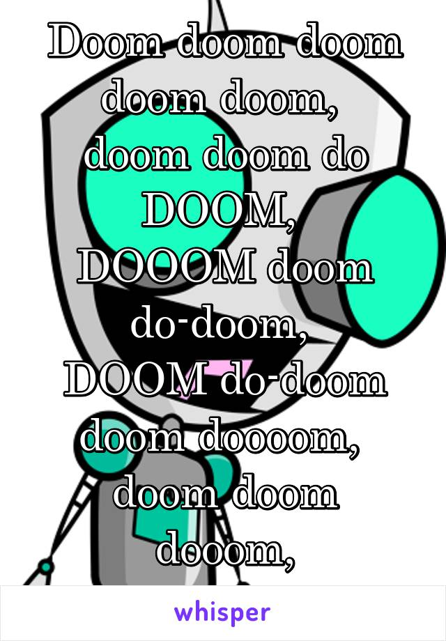 Doom doom doom doom doom,  doom doom do DOOM,  DOOOM doom do-doom,  DOOM do-doom doom doooom,  doom doom dooom, do-do-DOOOM!