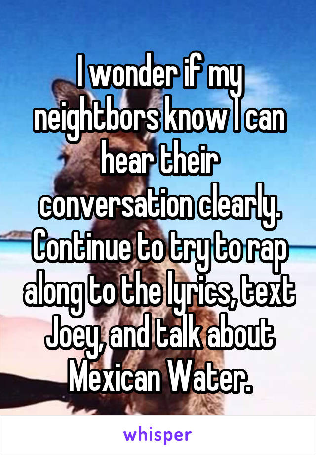 I wonder if my neightbors know I can hear their conversation clearly. Continue to try to rap along to the lyrics, text Joey, and talk about Mexican Water.