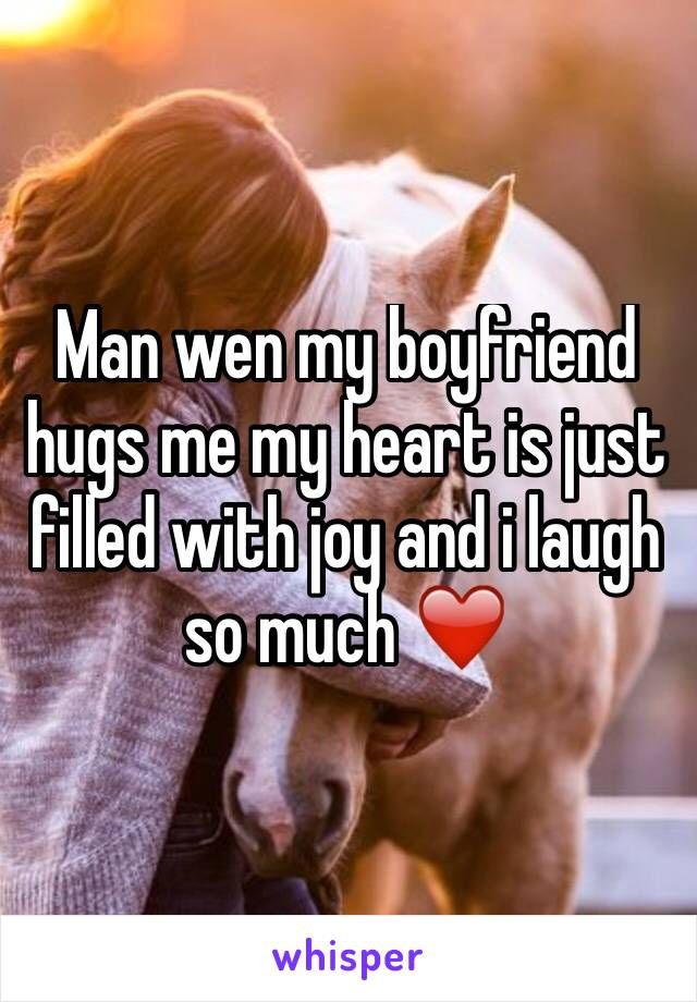 Man wen my boyfriend hugs me my heart is just filled with joy and i laugh so much ❤️