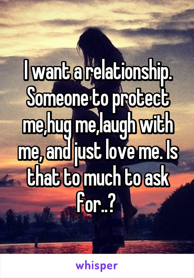 I want a relationship. Someone to protect me,hug me,laugh with me, and just love me. Is that to much to ask for..?
