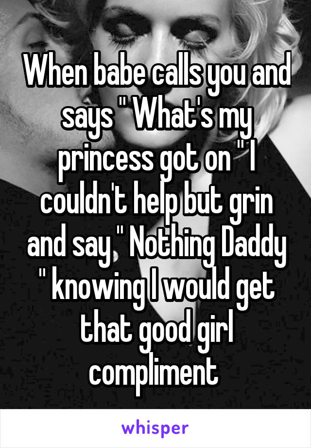 """When babe calls you and says """" What's my princess got on """" I couldn't help but grin and say """" Nothing Daddy """" knowing I would get that good girl compliment"""