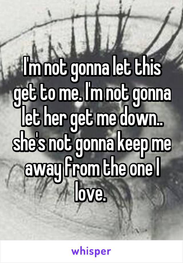 I'm not gonna let this get to me. I'm not gonna let her get me down.. she's not gonna keep me away from the one I love.