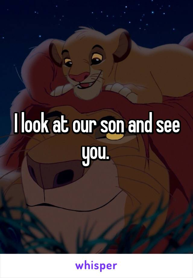 I look at our son and see you.