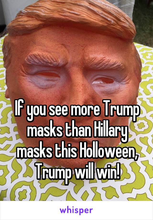 If you see more Trump masks than Hillary masks this Holloween, Trump will win!