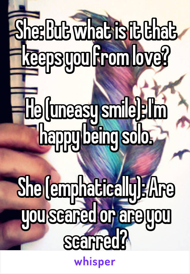 She: But what is it that keeps you from love?  He (uneasy smile): I'm happy being solo.  She (emphatically): Are you scared or are you scarred?