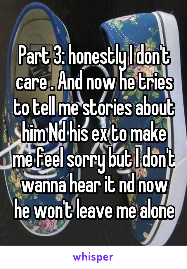 Part 3: honestly I don't care . And now he tries to tell me stories about him Nd his ex to make me feel sorry but I don't wanna hear it nd now he won't leave me alone