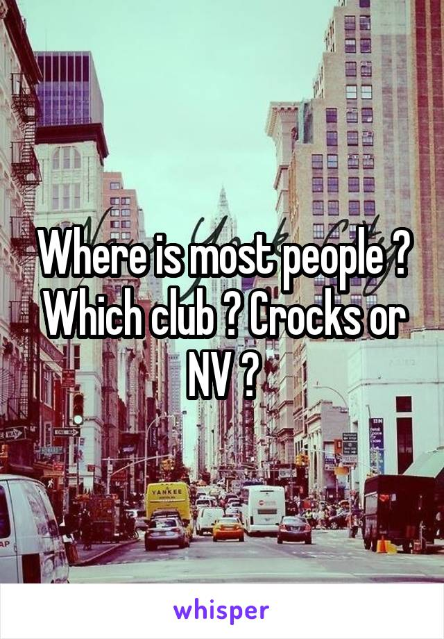 Where is most people ? Which club ? Crocks or NV ?