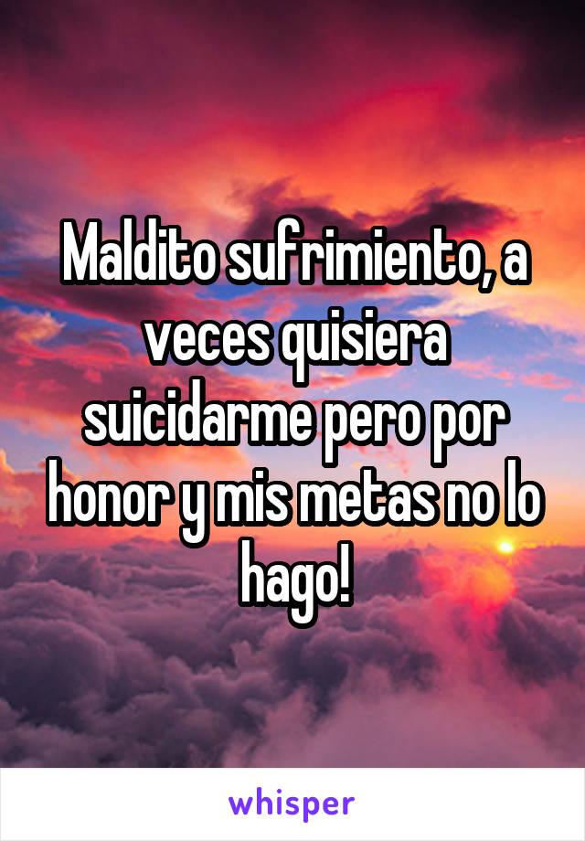 Maldito sufrimiento, a veces quisiera suicidarme pero por honor y mis metas no lo hago!