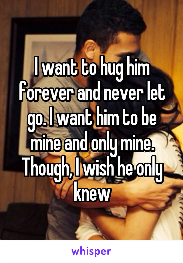 I want to hug him forever and never let go. I want him to be mine and only mine. Though, I wish he only knew