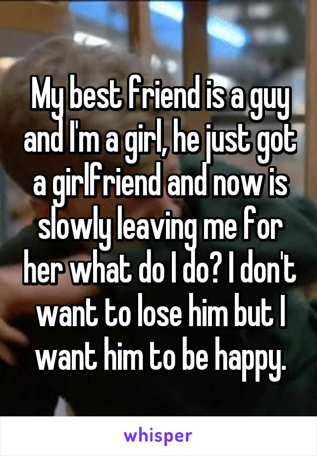 My best friend is a guy and I'm a girl, he just got a girlfriend and now is slowly leaving me for her what do I do? I don't want to lose him but I want him to be happy.