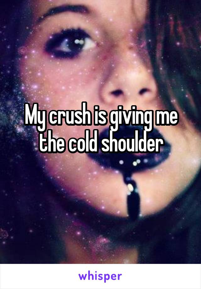 My crush is giving me the cold shoulder