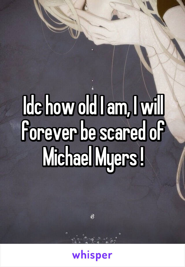 Idc how old I am, I will forever be scared of Michael Myers !