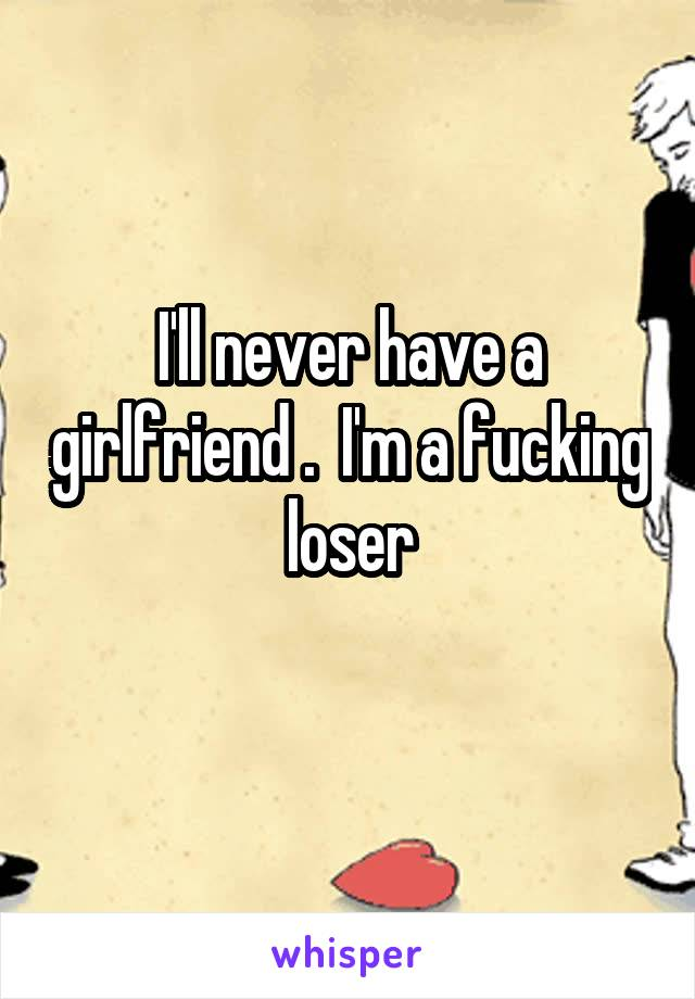 I'll never have a girlfriend .  I'm a fucking loser