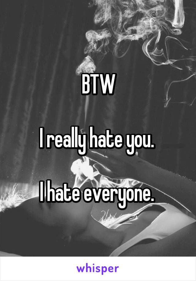 BTW  I really hate you.   I hate everyone.