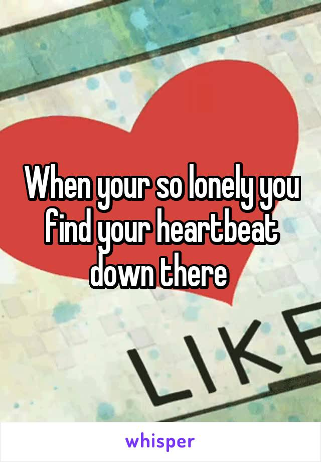 When your so lonely you find your heartbeat down there