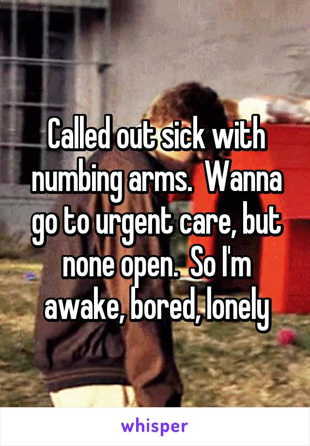 Called out sick with numbing arms.  Wanna go to urgent care, but none open.  So I'm awake, bored, lonely