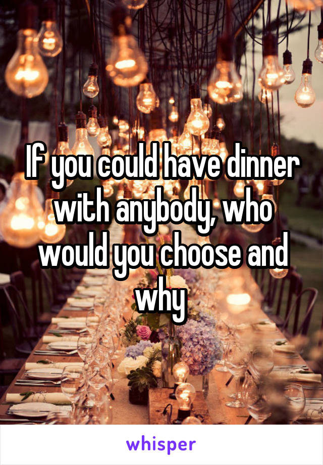 If you could have dinner with anybody, who would you choose and why