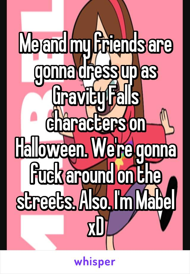 Me and my friends are gonna dress up as Gravity Falls characters on Halloween. We're gonna fuck around on the streets. Also. I'm Mabel xD