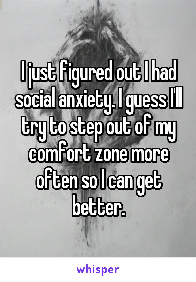 I just figured out I had social anxiety. I guess I'll try to step out of my comfort zone more often so I can get better.