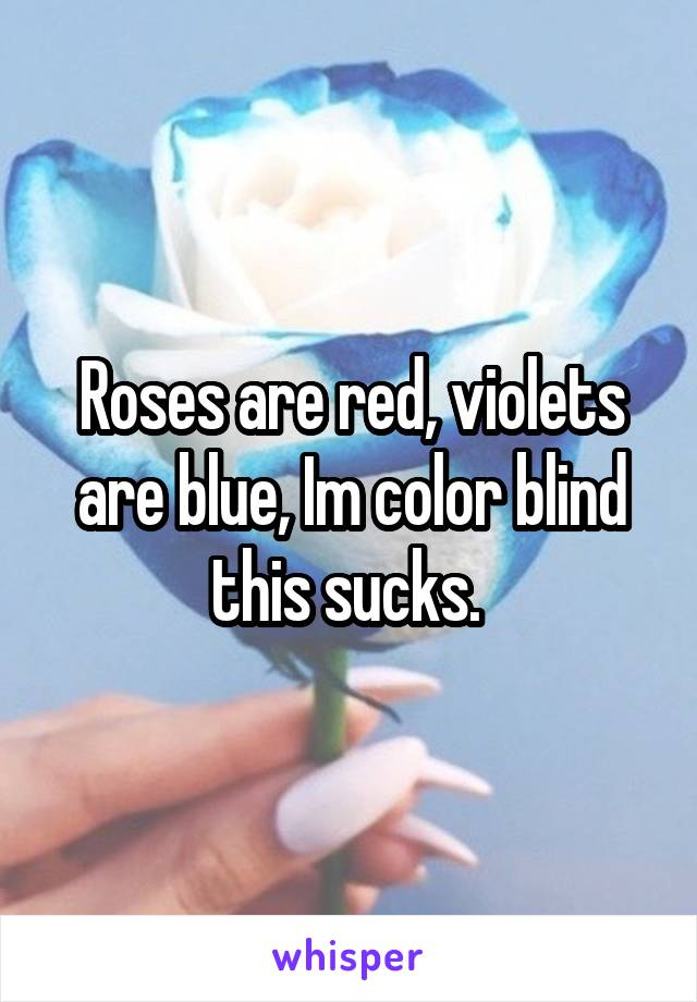 Roses are red, violets are blue, Im color blind this sucks.