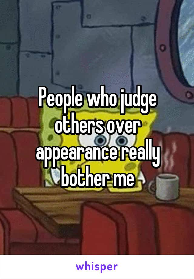 People who judge others over appearance really bother me