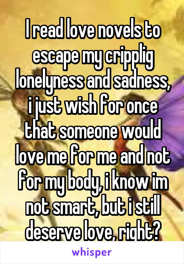 I read love novels to escape my cripplig lonelyness and sadness, i just wish for once that someone would love me for me and not for my body, i know im not smart, but i still deserve love, right?