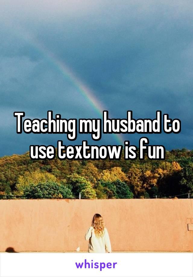 Teaching my husband to use textnow is fun