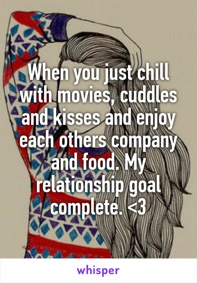 When you just chill with movies, cuddles and kisses and enjoy each others company and food. My relationship goal complete. <3