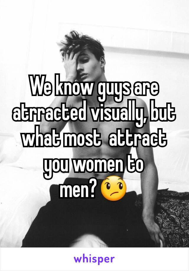 We know guys are atrracted visually, but what most  attract you women to men?😞