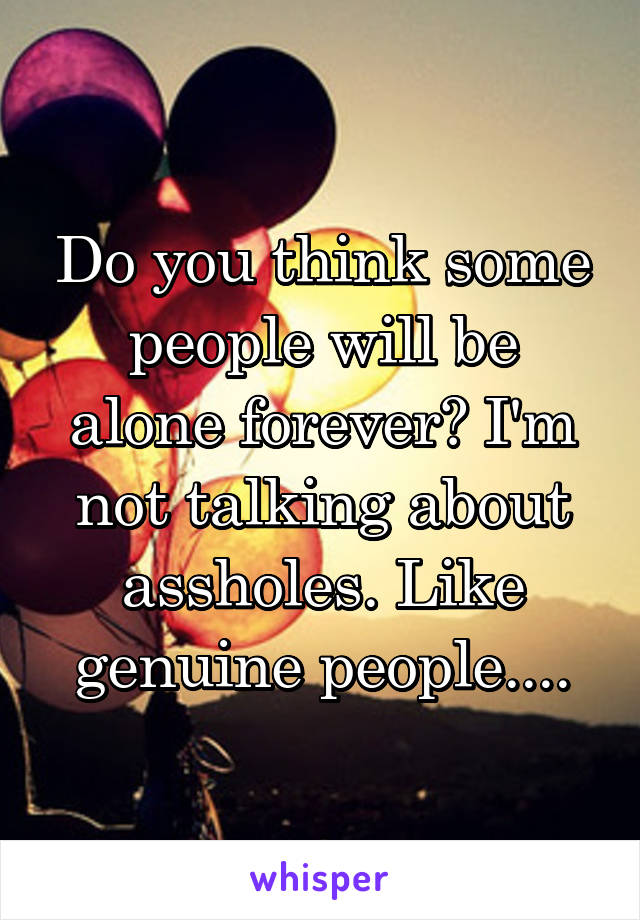 Do you think some people will be alone forever? I'm not talking about assholes. Like genuine people....