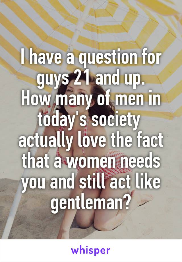 I have a question for guys 21 and up. How many of men in today's society  actually love the fact that a women needs you and still act like gentleman?