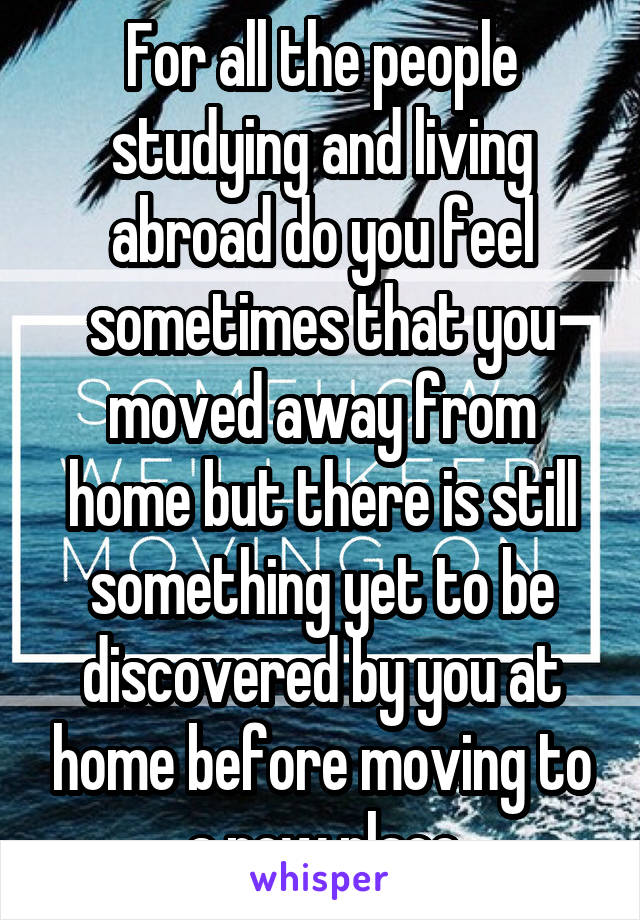 For all the people studying and living abroad do you feel sometimes that you moved away from home but there is still something yet to be discovered by you at home before moving to a new place
