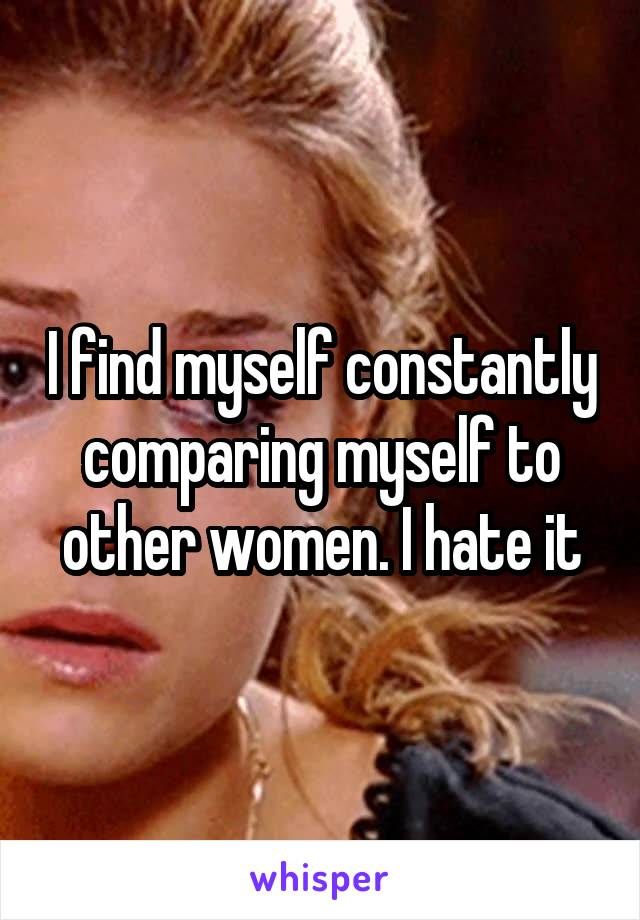 I find myself constantly comparing myself to other women. I hate it