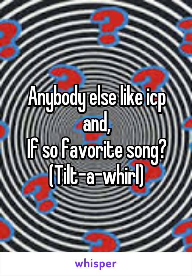 Anybody else like icp and, If so favorite song? (Tilt-a-whirl)