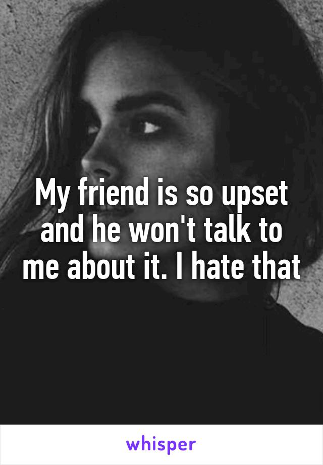 My friend is so upset and he won't talk to me about it. I hate that