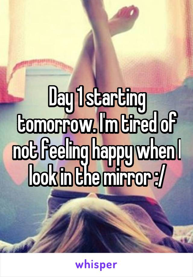 Day 1 starting tomorrow. I'm tired of not feeling happy when I look in the mirror :/
