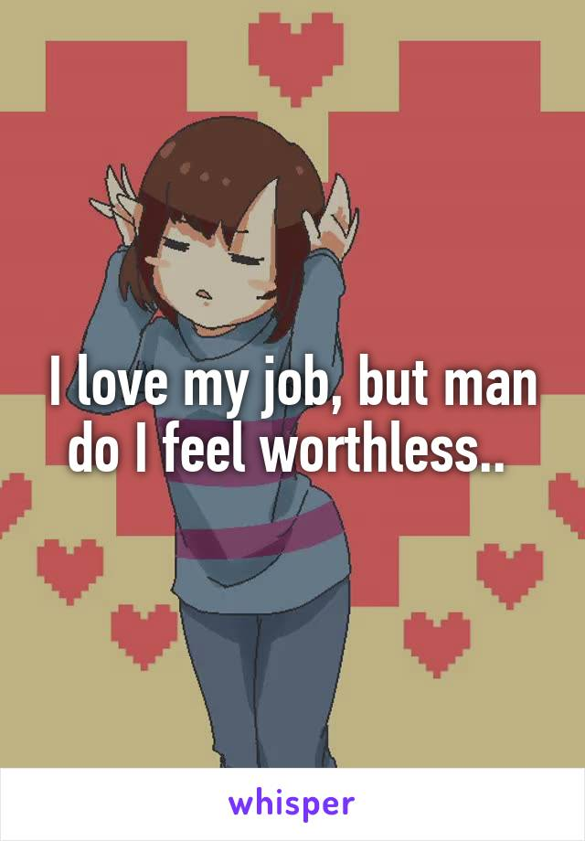I love my job, but man do I feel worthless..