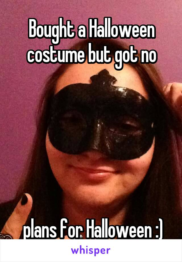 Bought a Halloween costume but got no        plans for Halloween :)