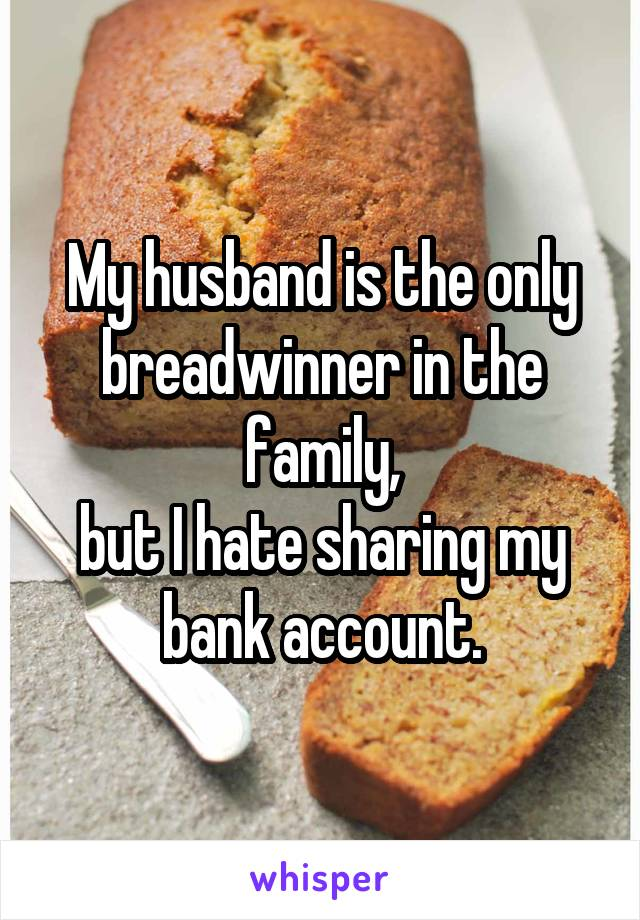 My husband is the only breadwinner in the family, but I hate sharing my bank account.