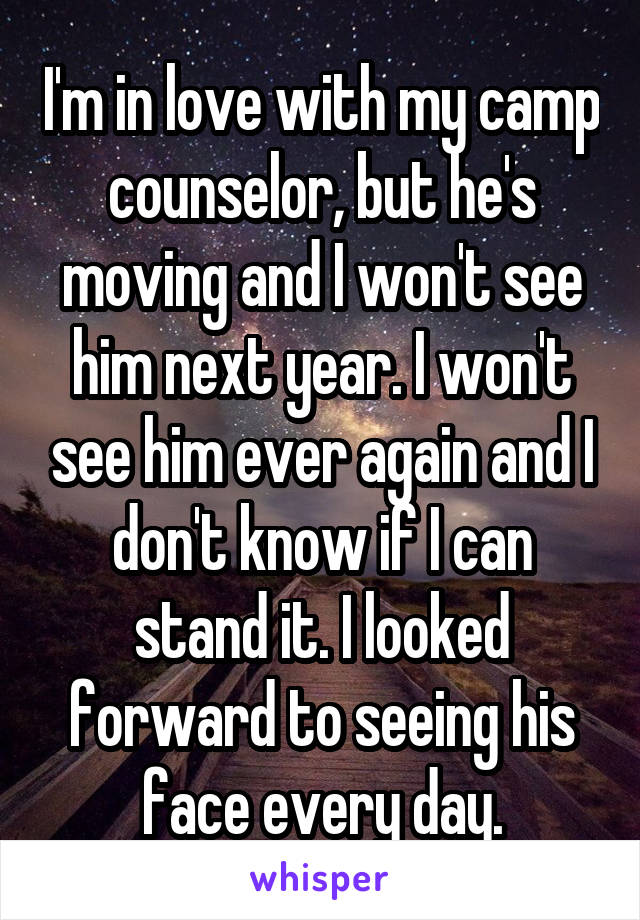 I'm in love with my camp counselor, but he's moving and I won't see him next year. I won't see him ever again and I don't know if I can stand it. I looked forward to seeing his face every day.