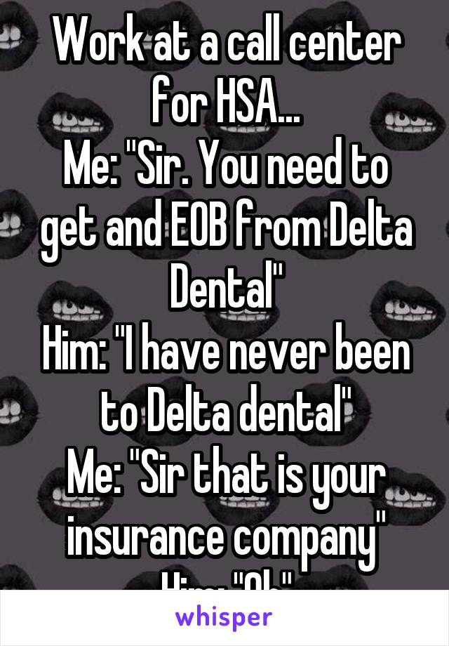 """Work at a call center for HSA... Me: """"Sir. You need to get and EOB from Delta Dental"""" Him: """"I have never been to Delta dental"""" Me: """"Sir that is your insurance company"""" Him: """"Oh"""""""
