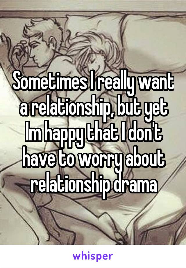 Sometimes I really want a relationship, but yet Im happy that I don't have to worry about relationship drama
