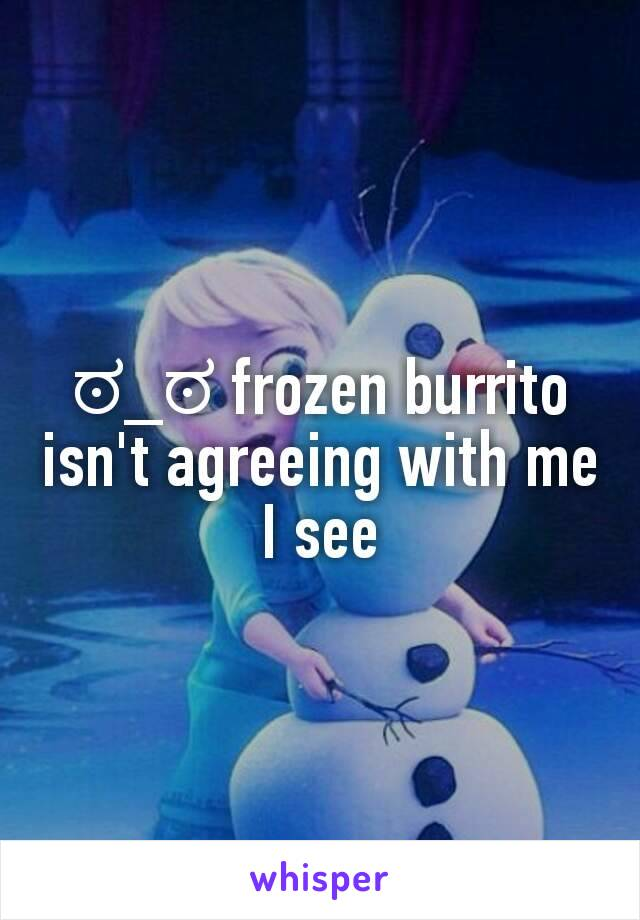 ಠ_ಠ frozen burrito isn't agreeing with me I see