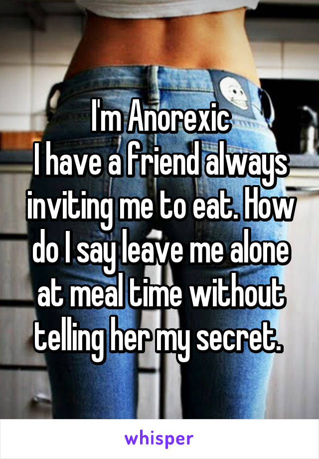 I'm Anorexic I have a friend always inviting me to eat. How do I say leave me alone at meal time without telling her my secret.