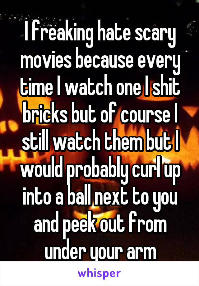 I freaking hate scary movies because every time I watch one I shit bricks but of course I still watch them but I would probably curl up into a ball next to you and peek out from under your arm