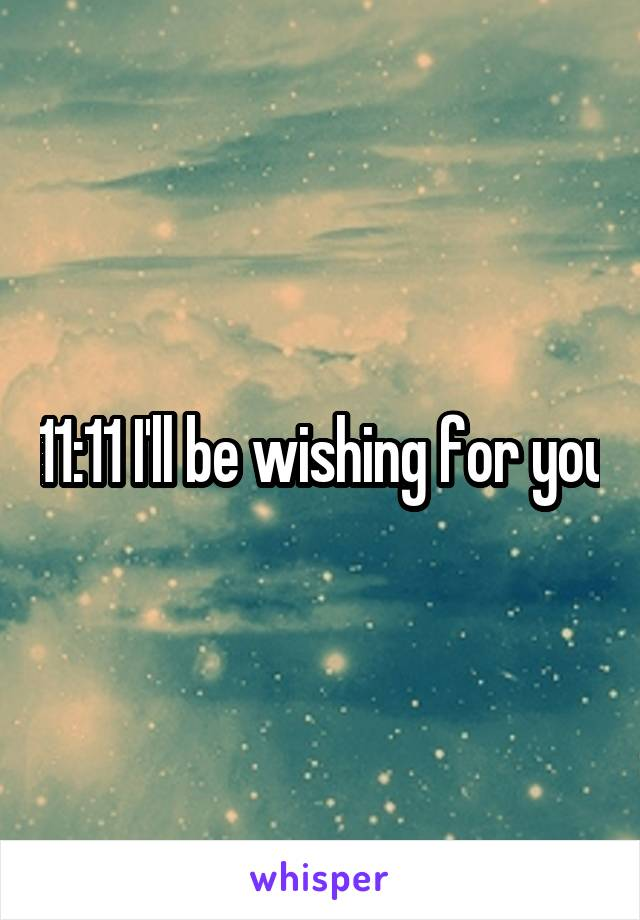 11:11 I'll be wishing for you