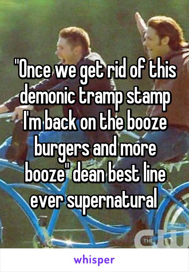 """""""Once we get rid of this demonic tramp stamp I'm back on the booze burgers and more booze"""" dean best line ever supernatural"""